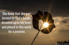 She knew that she was formed by God's hands, dreamed up in His heart and placed in this world for a purpose.