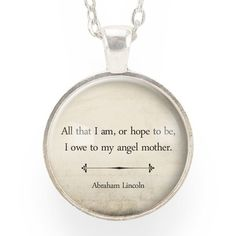 """Inspirational Abraham Lincoln Quote Necklace by Cellsdividing.  """"All that I am, or hope to be, I owe to my angel mother.""""  ― Abraham Lincoln"""