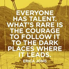Everyone has talent. What's rare is the courage to follow it to the dark places where it leads. — Erica Jong