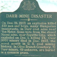 The Darr Mine, at Van Meter, was the site of one of the worst coal mining disasters in the United States. On December 19, 1907 a gas and dust explosion killed 239 coal miners in the dark tunnels of the Darr Mine. An inquiry into the disaster afterwards concluded, as was usually the case in that period of Pennsylvania coal mining, that the Pittsburgh Coal Company was not at fault.