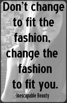 Don't change to fit the fashion, change the fashion to fit you