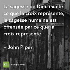 La sagesse de Dieu exalte ce que la croix représente, la sagesse humaine est offensée par ce que la croix représente. —John Piper