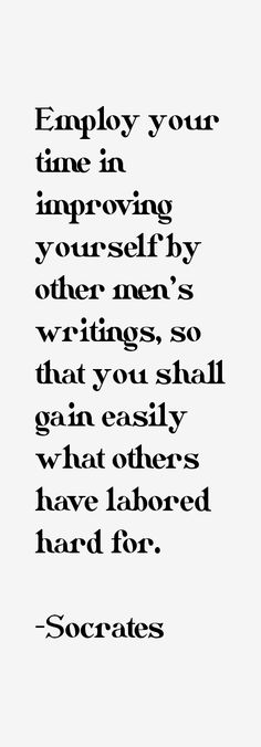 Socrates: Employ your time in improving yourself by other men's writings, so that you shall gain easily what others have labored hard for. (copycat cheater)