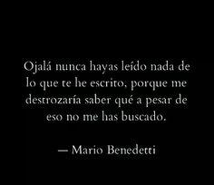 Ojalá nunca hayas leído nada de lo que te he escrito, pirque me destrozaría saber qué a pesar de eso no me has buscado. - Mario Benedetti