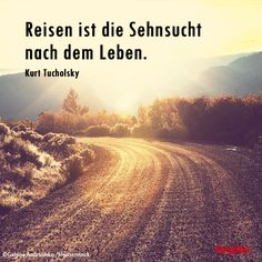 #Reisen ist die #Sehnsucht nach dem Leben. Kurt Tucholsky