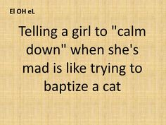 "Telling a girl to ""calm down"" when she's mad is like trying to baptize a cat"