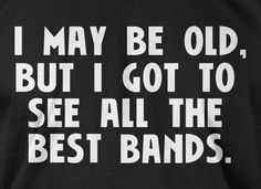 Gifts For Dad Gift Idea Husband Rock funny Music I May Be Old But I Got To See All The Best Bands Screen Printed T-Shirt  mens womens ladies on Etsy, $14.99