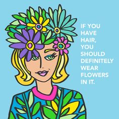"""""""If you have hair, you should definitely wear flowers in it.""""  by Steve Vistaunet"""