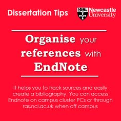 Organise your references with Endnote It helps you to track sources and easily create a bibliography. You can access Endnote on campus cluster PCs or through http://ras.ncl.ac.uk when off campus