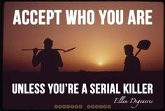 Accept who you are. Unless you're a serial killer. - Curated Quotes