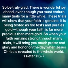 1 Peter So be truly glad. There is wonderful joy ahead, even though you must endure many trials for a little while. These trials will show that your faith is genuine. Prayer Scriptures, Faith Prayer, Prayer Quotes, Faith In God, Biblical Quotes, Bible Verses Quotes, Spiritual Quotes, Faith Quotes, Soli Deo Gloria
