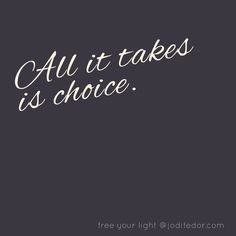 All it takes is choice. Just a wee reminder.  Get more light at jodifedor.com  #Revelations #FreeTheLight #Words #Quotes #Inspiration #InspirationalQuotes #poetsofinstagram #poetryofinstagram #poet #poetry #love #writersofinstagram #poetsofig #author #deepquotes #lovequotes #poetryisnotdead #poetrycommunity #creativewriting #wordporn #quotes #quotesofinstagram #quoteoftheday #wordhour by jodifedor