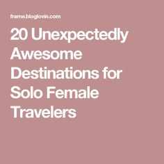 20 Unexpectedly Awesome Destinations for Solo Female Travelers