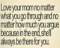 My mom and I don't see eye to eye on a lot of things and we are both strong willed, opinionated women which mean we tend to argue over these things, but when push comes to shove I NEVER have to question if she's going to be there I know that she will ALWAYS has my back.