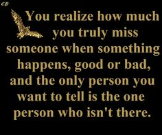 You realize how much you truly miss someone when something happens, good or bad, and the only person you want to tell is the one person who isn't there. http://prosperityclub1.com/