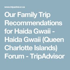 Our Family Trip Recommendations for Haida Gwaii - Haida Gwaii (Queen Charlotte Islands) Forum - TripAdvisor Haida Gwaii, Family Travel, Trip Advisor, Islands, Charlotte, Canada, Queen, Family Trips, Family Destinations