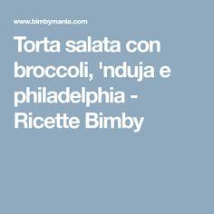 Torta salata con broccoli, 'nduja e philadelphia - Ricette Bimby