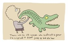 There was an old woman who swallowed a gator. I'm surprised it didn't jump up and ate her.