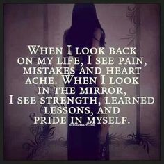 When I look back on my life I see pain, mistakes, and heart ache. When I look in the mirror I see strength, learned lessons, and pride in myself 300 Short Inspirational Quotes And Short Inspirational Sayings Life 0120 Short Inspirational Quotes, Great Quotes, Quotes To Live By, Me Quotes, Motivational Quotes, Beauty Quotes, Famous Quotes, Sobriety Quotes, Hard Quotes
