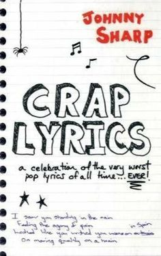 Crap Lyrics: A Celebration of the Very Worst Pop Lyrics of All Time . . . Ever! by Johnny Sharp,http://www.amazon.com/dp/1906032599/ref=cm_sw_r_pi_dp_xxKFtb1PEFRSQP2P