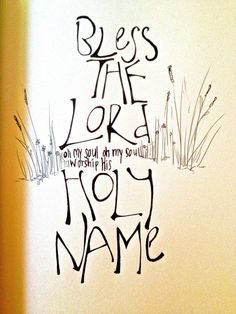 Bless the Lord Oh my soul...Oh my soul worships His holy Name.