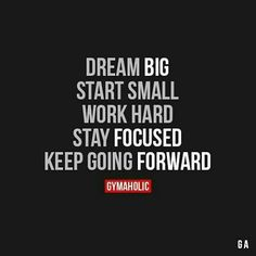 Dream big, start small, work hard, stay focused & keep going forward.