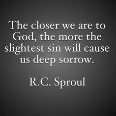The closer we are to God, the more the slightest sin will cause us deep sorrow.