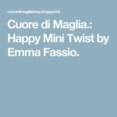 Cuore di Maglia.: Happy Mini Twist by Emma Fassio.