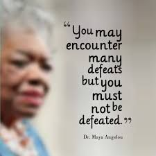 Maya Angelou's quote! ...Do not be Defeated! Stay strong!