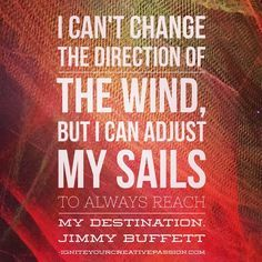 I can't change the direction of the wind, but I can adjust my sails to always reach my destination. Quote from Jimmy Buffett. Jimmy Buffet Quotes, Quotes To Live By, Me Quotes, Quotable Quotes, Good Thoughts, Positive Thoughts, Good Advice, Life Lessons, Wise Words