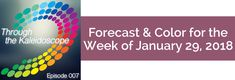Your Forecast for the Week of January 29, 2018 Imagine you're looking through your Kaleidoscope at all the areas of your life …  What colors and patterns do you see? Which area or areas feel fully vibrant and alive? Which area or areas need nourishment and support?  Spend a few minutes visualizing and reflecting on this. Once you have that image, information and insight, imagine you can simply shake your Kaleidoscope, and all the colors and patterns you desire representing all the areas of