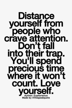 distance yourself from people who crave attention. don't fall into their trap, you'll spend precious time where it won't count. Love yourself