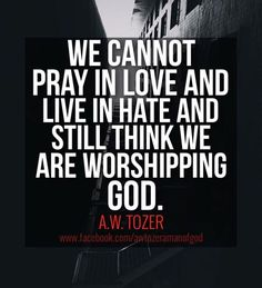 We cannot pray in love & live in hate and still think we are worshipping GOD. - A W Tozer The Words, Cool Words, Faith Quotes, Bible Quotes, Me Quotes, Aw Tozer Quotes, Mentor Quotes, Religious Quotes, Spiritual Quotes
