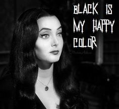 """Black is my happy color."" ~Morticia Addams"