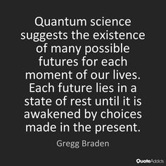 Thought Provoking - Quantum science suggests the existence of many possible futures for each moment of our lives. Each future lies in a state of rest until it is awakened by choices made in the present. -Gregg Braden - what do you think? Great Quotes, Me Quotes, Inspirational Quotes, Quantum Entanglement, Science Facts, Life Science, Quantum Mechanics, Quantum Physics, Life Lessons