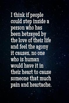 I think if people could step inside a person who has been betrayed by the love of their life and feel the agony it causes, no one who is human would have it in their heart to