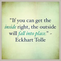 """""""If you can get the inside right, the outside will fall into place."""" ~ Eckhart Tolle"""