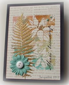 SPRING stamp from Hero Arts for background flower cling which had been inked up w/ distress inks, sprayed with water, stamped, gold-embossed a fern ...lovely