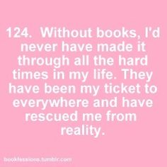 Without books, I'd never have made it through all the hard times in my life. They have been my ticket to everywhere and have rescued me from reality.