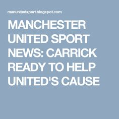MANCHESTER UNITED SPORT NEWS: CARRICK READY TO HELP UNITED'S CAUSE
