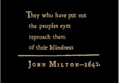 """""""They who have put out the peoples eyes reproach them for their blindness."""" -- John Milton, 1642"""