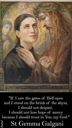 """St. Gemma Galgani - """"If I saw the gates of Hell open and I stood at the brink of despair, I should not lose hope of mercy because I should trust in you, my God."""" ~ Ana StPaul"""
