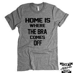 Home Is Where The Bra Comes Off  T shirt. Funny Tee Shirt. Crew Neck T-shirt