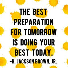 """""""The best preparation for tomorrow is doing your best today."""" – H. Jackson Brown, Jr. 