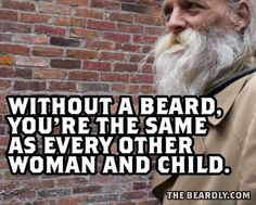 Without a beard, you're the same as every other woman and child.