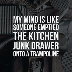 My mind is like someone emptied the kitchen junk drawer onto a trampoline