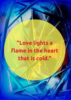 """Love lights a flame in the heart that is cold."" #Bahai"