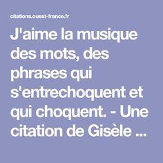 J'aime la musique des mots, des phrases qui s'entrechoquent et qui choquent. - Une citation de Gisèle Marseaut Phrases, Favorite Quotes, Je T'aime, Words, Music
