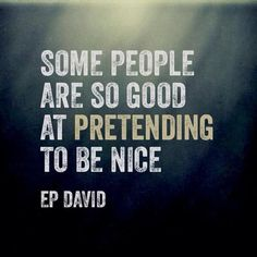 """Actually ALL """"being nice"""" is pretend since it's a conscious decision and not a personality trait."""