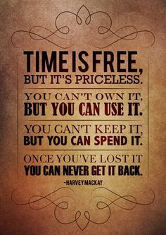 Time is priceless make good use of it.